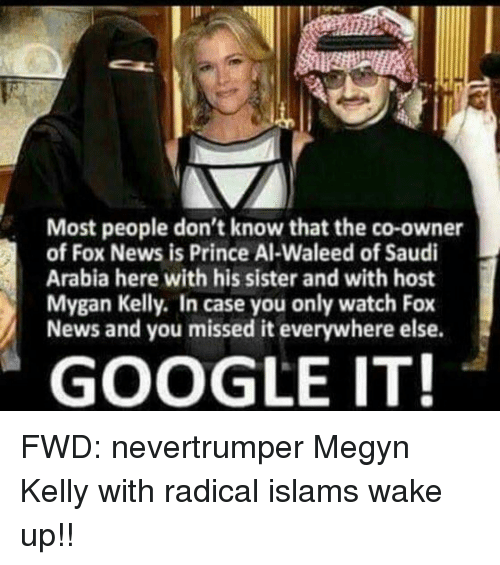 Google, Megyn Kelly, and News: Most people don't know that the co-owner  of Fox News is Prince Al-Waleed of Saudi  Arabia here with his sister and with host  Mygan Kelly. In case you only watch Fox  News and you missed it everywhere else.  GOOGLE IT! FWD: nevertrumper Megyn Kelly with radical islams wake up!!