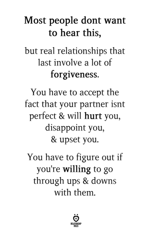 Relationships, Ups, and Forgiveness: Most people dont want  to hear this,  but real relationships that  last involve a lot of  forgiveness.  You have to accept the  fact that your partner isnt  perfect & will hurt you  disappoint you,  & upset you.  You have to figure out if  you're willing to go  through ups & downs  with them.