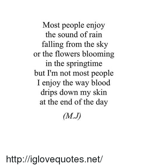 Springtime: Most people enjoy  the sound of rain  falling from the sky  or the flowers blooming  in the springtime  but I'm not most people  I enjoy the way blood  drips down my skin  at the end of the day  (MJ) http://iglovequotes.net/