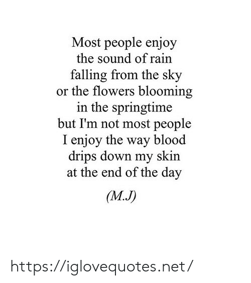 Springtime: Most people enjoy  the sound of rain  falling from the sky  or the flowers blooming  in the springtime  but I'm not most people  I enjoy the way blood  drips down my skin  at the end of the day  (MJ) https://iglovequotes.net/