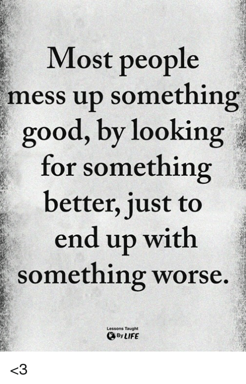 Memes, Good, and 🤖: Most people  mess up something  good, by looking  for something  better, just to  end up with  something worse.  Lessons Taught  ByLIFE <3