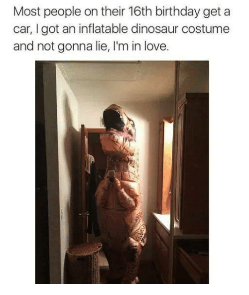dinosaure: Most people on their 16th birthday get a  car, I got an inflatable dinosaur costume  and not gonna lie, I'm in love