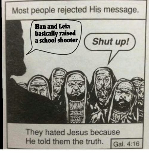 han-and-leia: Most people rejected His message.  Han and Leia  basically raised  a school shooterShut up!  They hated Jesus because  He told them the truth. Gal. 4:16