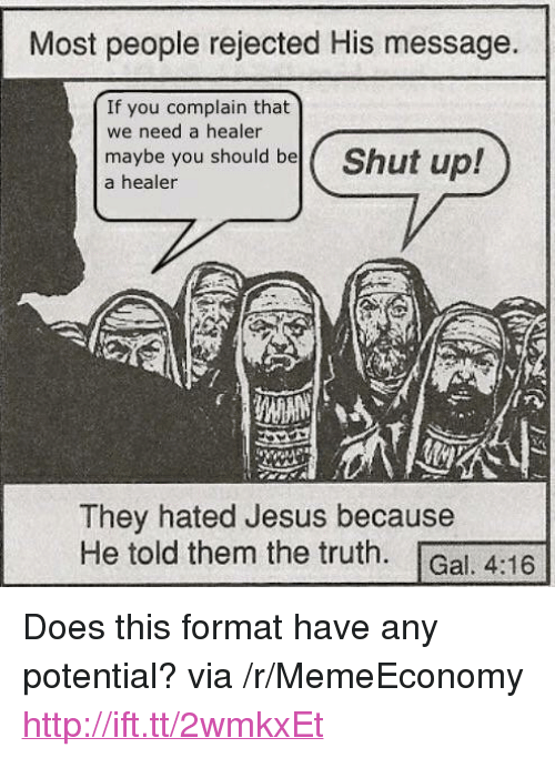 """Jesus, Shut Up, and Http: Most people rejected His message.  If you complain that  we need a healer  maybe you should bel(  a healer  Shut up!  They hated Jesus because  He told them the truth. Gal, 4:16 <p>Does this format have any potential? via /r/MemeEconomy <a href=""""http://ift.tt/2wmkxEt"""">http://ift.tt/2wmkxEt</a></p>"""