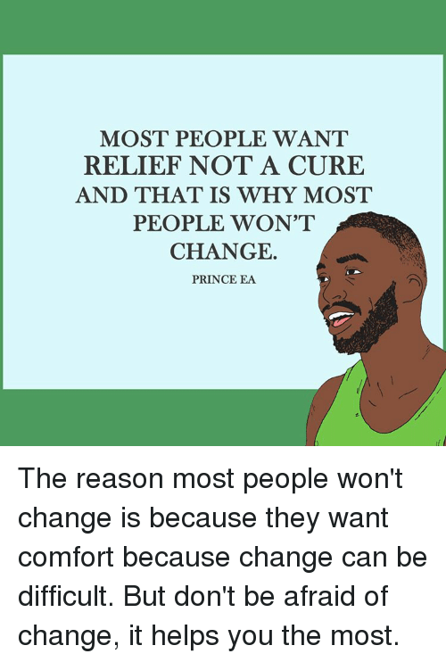 relief: MOST PEOPLE WANT  RELIEF NOT A CURE  AND THAT IS WHY MOST  PEOPLE WON'T  CHANGE.  PRINCE EA The reason most people won't change is because they want comfort because change can be difficult. But don't be afraid of change, it helps you the most.