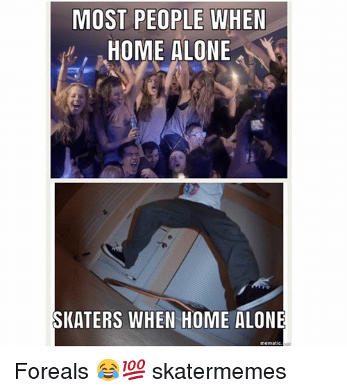 Being Alone, Home Alone, and Home: MOST PEOPLE WHEN  HOME ALONE  SKATERS WHEN HOME ALONE  mematic Foreals 😂💯 skatermemes
