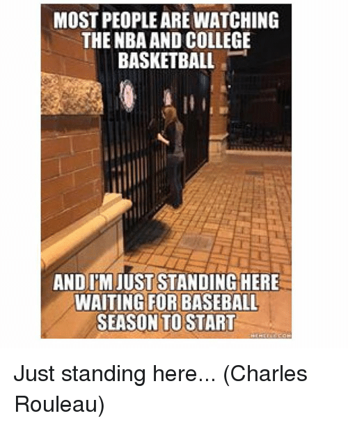 College basketball: MOST PEOPLEARE WATCHING  THE NBA AND COLLEGE  BASKETBALL  AND IMAJUSTSTANDING HERE  WAITING FOR BASEBALL  SEASON TO START Just standing here... (Charles Rouleau)