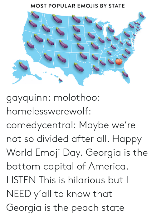 Is Hilarious: MOST POPULAR EMOJIS BY STATE gayquinn: molothoo:  homelesswerewolf:  comedycentral:  Maybe we're not so divided after all. Happy World Emoji Day.  Georgia is the bottom capital of America.   LISTEN   This is hilarious but I NEED y'all to know that Georgia is the peach state
