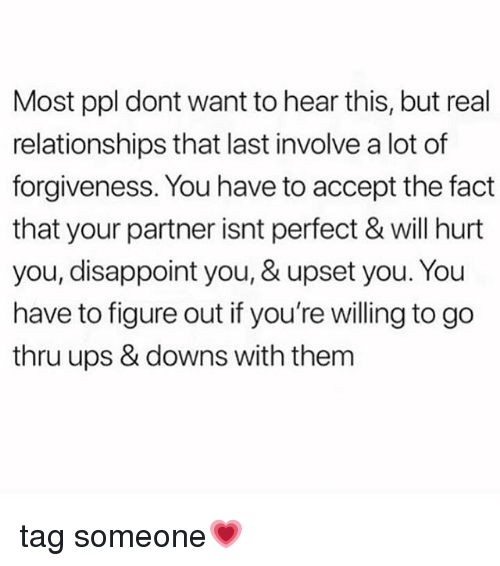 Memes, Relationships, and Ups: Most ppl dont want to hear this, but real  relationships that last involve a lot of  forgiveness. You have to accept the fact  that your partner isnt perfect & will hurt  you, disappoint you, & upset you. You  have to figure out if you're willing to go  thru ups & downs with them tag someone💗