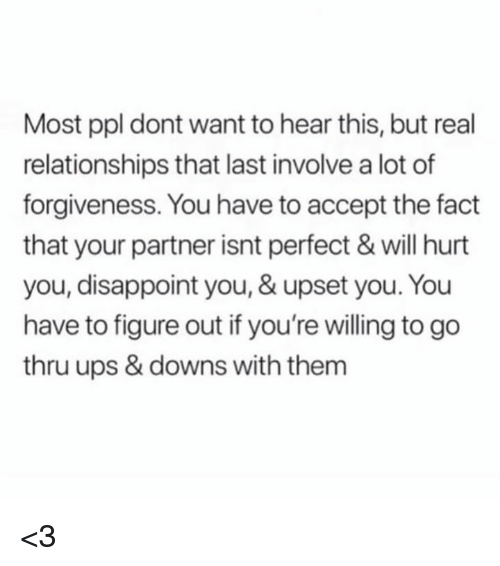 Relationships, Ups, and Forgiveness: Most ppl dont want to hear this, but real  relationships that last involve a lot of  forgiveness. You have to accept the fact  that your partner isnt perfect & will hurt  you, disappoint you, & upset you. You  have to figure out if you're willing to go  thru ups & downs with them <3