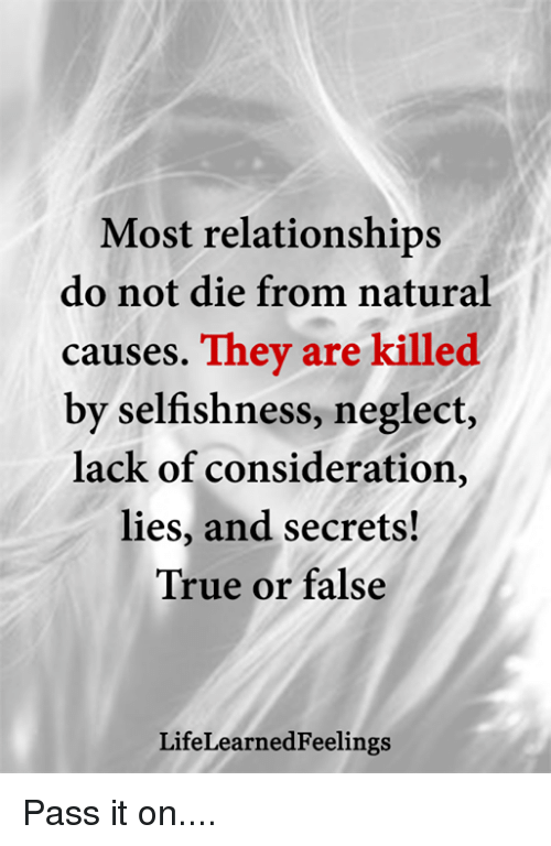 Memes, Relationships, and True: Most relationships  do not die from natural  causes. They are killed  by selfishness, neglect,  lack of consideration,  lies, and secrets!  True or false  LifeLearnedFeelings Pass it on....