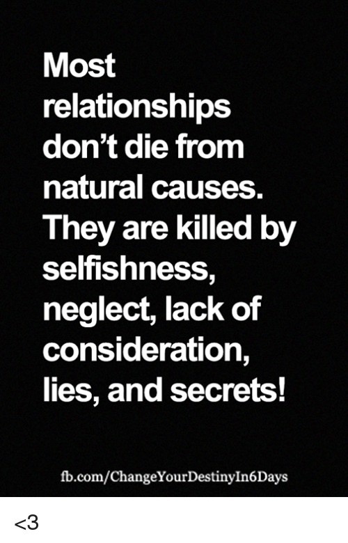 Memes, Relationships, and fb.com: Most  relationships  don't die from  natural causes  They are killed by  selfishness,  neglect, lack of  consideration,  lies, and secrets!  fb.com/ChangeYourDestinyIn6Days <3