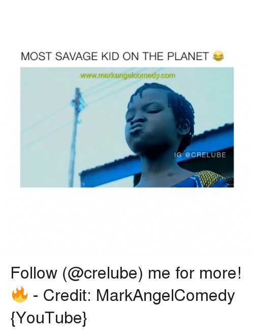Memes, Savage, and youtube.com: MOST SAVAGE KID ON THE PLANET  www.markanigelcomedy.com  IG @CRELUBE Follow (@crelube) me for more! 🔥 - Credit: MarkAngelComedy {YouTube}