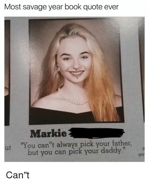 """Dank, Savage, and Book: Most savage year book quote ever  Markie  ut """"You can't always pick your father  but you can pick your daddy."""" Can""""t"""