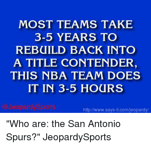 """San Antonio Spurs: MOST TEAMS TAKE  3-5 YEARS TO  REBUILD BACK INTO  A TITLE CONTENDER  THIS NBA TEAM DOES  IT IN 3-5 HOURS  Gard US  says it.com/eopardy. """"Who are: the San Antonio Spurs?"""" JeopardySports"""