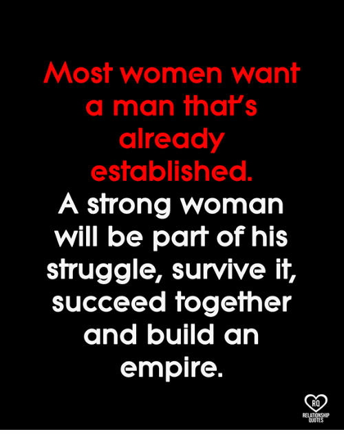 Empire, Memes, and Struggle: Most women want  a man that's  already  established.  A strong woman  will be part of hi:s  struggle, survive it,  SUcceed fogefher  and build an  empire  RO