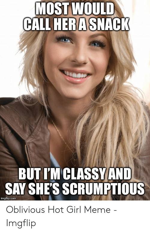 Oblivious Hot: MOST WOULD  CALL HERA SNACK  BUT I'M CLASSY AND  SAY SHES SCRUMPTIOUS  imgflip.com Oblivious Hot Girl Meme - Imgflip