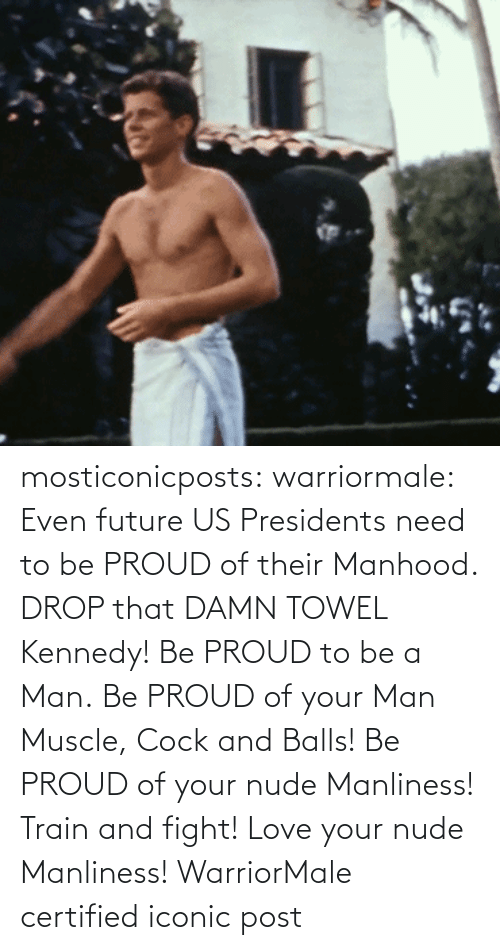 Train: mosticonicposts:  warriormale:   Even future US Presidents need to be PROUD of their Manhood. DROP that DAMN TOWEL Kennedy! Be PROUD to be a Man. Be PROUD of your Man Muscle, Cock and Balls! Be PROUD of your nude Manliness! Train and fight! Love your nude Manliness! WarriorMale    certified iconic post