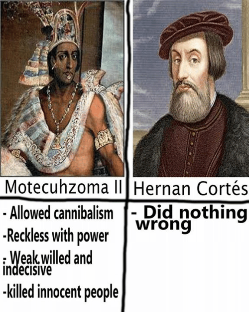 Crafty Conquistador: Motecuhzoma III Hernan Cortés  Allowed cannibalism  Did nothing  Reckless with power  wrong  IndeCISIVe  and  killed innocent people