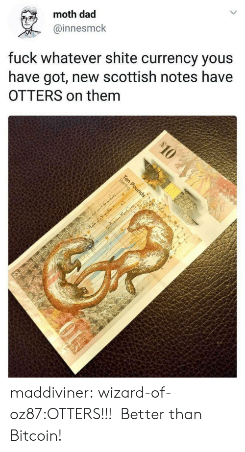 Otters: moth dad  @innesmck  fuck whatever shite currency yous  have got, new scottish notes have  OTTERS on them maddiviner:  wizard-of-oz87:OTTERS!!!  Better than Bitcoin!