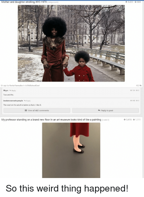 Motheres: Mother and daughter strolling, NYC 1970  5h ago by KovlarYarmulke in VryoldSchoolCool  Wrym Reply  Two and tro  imakenosensetopeople Reply  The coat on the adult is baller as fuck Ilike it.  view all 402 comments  Reply to post  My professor standing on a brand new floor in an art museum looks kind of like a painting ireddit  5,022 684  402  4154 NO  5.419 1.111 So this weird thing happened!