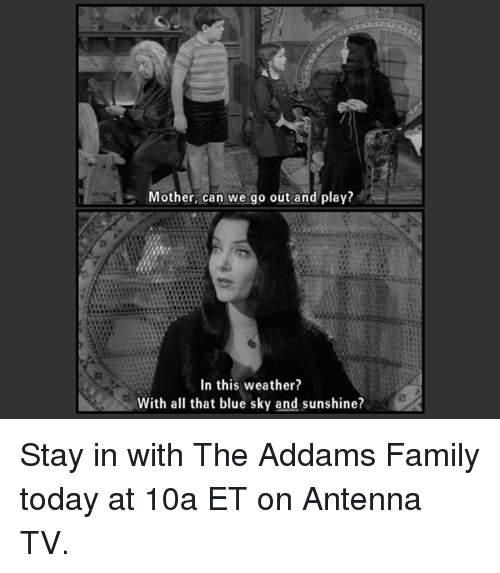 addams family: Mother, can we go out and play?  In this weather?  With all that blue sky and sunshine? Stay in with The Addams Family today at 10a ET on Antenna TV.