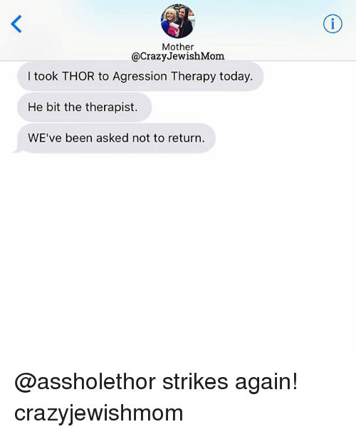 Thor, Today, and Jewish: Mother  @CrazyJewishMom  I took THOR to Agression Therapy today.  He bit the therapist.  WE've been asked not to return. @assholethor strikes again! crazyjewishmom