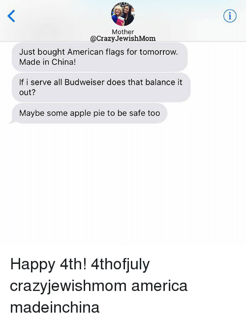 safe: Mother  @CrazyJewishMom  Just bought American flags for tomorrow.  Made in China!  If i serve all Budweiser does that balance it  out?  Maybe some apple pie to be safe too Happy 4th! 4thofjuly crazyjewishmom america madeinchina