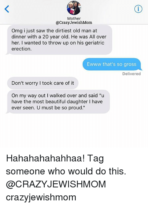 "Beautiful, Old Man, and Omg: Mother  @CrazyJewishMom  Omg i just saw the dirtiest old man at  dinner with a 20 year old. He was All over  her. I wanted to throw up on his geriatric  erection.  Ewww that's so gross  Delivered  Don't worry I took care of it  On my way out I walked over and said ""u  have the most beautiful daughter I have  ever seen. U must be so proud."" Hahahahahahhaa! Tag someone who would do this. @CRAZYJEWISHMOM crazyjewishmom"