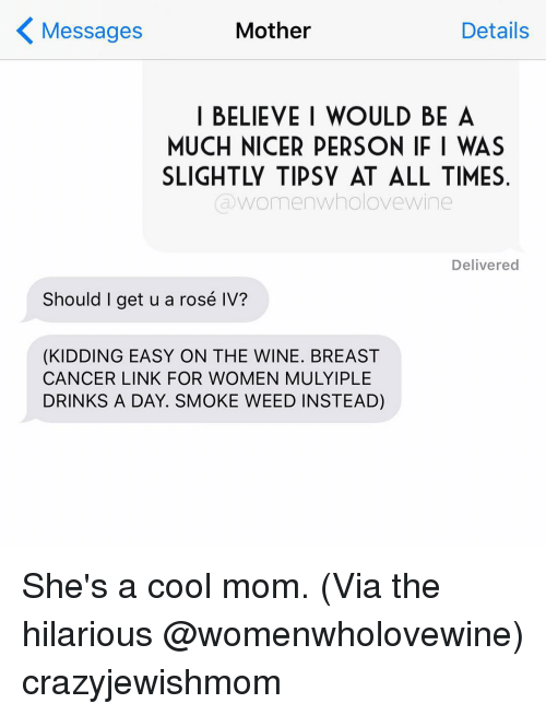 Motheres: Mother  Details  Messages  BELIEVE I WOULD BE A  MUCH NICER PERSON IFI WAS  womenWholove wine  Delivered  Should I get u a rosé IV?  (KIDDING EASY ON THE WINE. BREAST  CANCER LINK FOR WOMEN MULYIPLE  DRINKS A DAY. SMOKE WEED IN STEAD) She's a cool mom. (Via the hilarious @womenwholovewine) crazyjewishmom