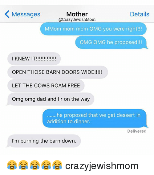 Moms: Mother  Details  Messages  @Crazy JewishMom.  MMom mom mom OMG you were right!!!  OMG OMG he proposed!!!  I KNEW IT!!!!!!!!!!!!!  OPEN THOSE BARN DOORS WIDE!!!!!  LET THE COWS ROAM FREE  Omg omg dad and r on the way  he proposed that we get dessert in  addition to dinner.  Delivered  I'm burning the barn down. 😂😂😂😂😂 crazyjewishmom