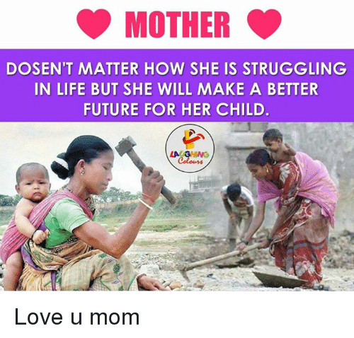 Future, Life, and Love: MOTHER  DOSEN'T MATTER HOW SHE IS STRUGGLING  IN LIFE BUT SHE WILL MAKE A BETTER  FUTURE FOR HER CHILD.  LA Coloms Love u mom