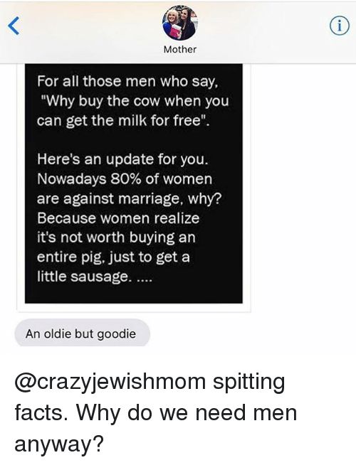 "Girl Memes, Mother, and Cow: Mother  For all those men Who say,  ""Why buy the cow when you  can get the milk for free""  Here's an update for you.  Nowadays 80% of women  are against marriage, why?  Because women realize  it's not worth buying an  entire pig, just to get a  little sausage.  An oldie but goodie @crazyjewishmom spitting facts. Why do we need men anyway?"