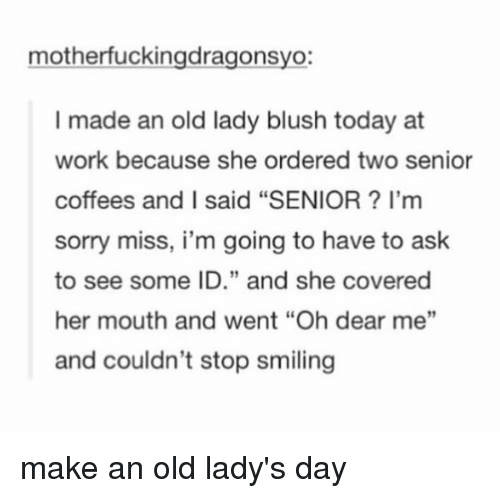 "memes: mother fuckingdragonsyo  I made an old lady blush today at  work because she ordered two senior  coffees and I said ""SENIOR l'm  sorry miss, i'm going to have to ask  to see some ID."" and she covered  her mouth and went ""Oh dear me""  and couldn't stop smiling make an old lady's day"