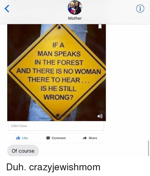 Jewish, The Forest, and Mother: Mother  IF A  MAN SPEAKS  IN THE FOREST  AND THERE IS NO WOMAN  THERE TO HEAR..  IS HE STILL  WRONG?  5.6M Views  Like  Comment  → share  Of course Duh. crazyjewishmom