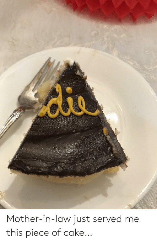 served: Mother-in-law just served me this piece of cake…