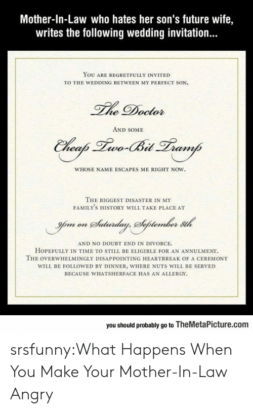 Future Wife: Mother-In-Law who hates her son's future wife,  writes the following wedding invitation...  YOU ARE REGRETFULLY INVITED  TO THE WEDDING BETWEEN MY PERFECT SON,  he Doctor  AND SOME  WHOSE NAME ESCAPES ME RIGHT NOW.  THE BIGGEST DISASTER IN MY  FAMILY'S HISTORY WILL TAKE PLACE AT  AND NO DOUBT END IN DIVORCE  HOPEFULLY IN TIME TO STILL BE ELIGIBLE FOR AN ANNULMENT  THE OVERWHELMİNGLY DISAPPOINTING HEARTBREAK OF A CEREMONY  WILL BE FOLLOWED BY DINNER, WHERE NUTS WILL BE SERVED  BECAUSE WHATSHERFACE HAS AN ALLERGY  you should probably go to TheMetaPicture.com srsfunny:What Happens When You Make Your Mother-In-Law Angry