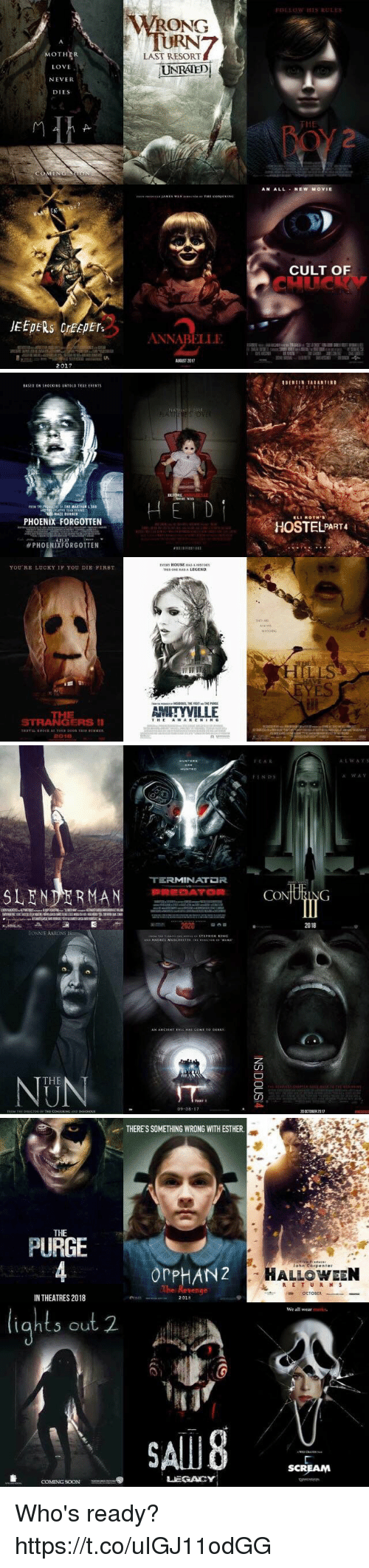 jeepers: MOTHER  LOVE  NEVER  DIES  JEEPERS creepers  2017  WRONG  LAST RESORT  UNRATED  ANNABELLE  FOLLOW HIS RULES  AN ALL NEW MOVIE  CULT OF   PHOENIX FORGOTTEN  PHOENIXFORGOTTEN  YOU RE LUCKY IF YOU DIE FIRST.  STRANGERS II  2001E  BEFORE  EVER HOUSE HASAHISTORY  AMITYVILLE  ROTH's  HOSTEL PART4   TERMINATDR  SLENDER MAN PREDATOR  2020  BONNIE AARONS  THE  09 08  It AR  CO  ING  20 CIOBER 2017  A:L w A v 5  A WAV   THERESSOMETHING WRONG WITH ESTHER.  THE  PURGE  or PHANZ  IN THEATRES 2018  2018  S out 2.  LEGACY  COMING SOON  John Corp enter  HALLOWEEN  R E T U R N S  OCTODER  We all wear  SCREAM Who's ready? https://t.co/uIGJ11odGG