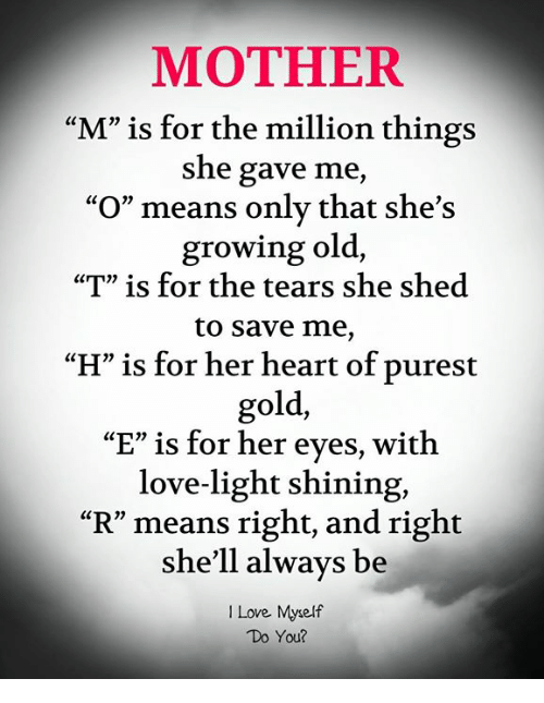 """Love, Memes, and Heart: MOTHER  """"M"""" is for the million things  she gave me,  """"O"""" means only that she's  growing old,  """"T"""" is for the tears she shed  to save me,  H"""" is for her heart of purest  gold,  """"E"""" is for her eyes, with  love-light shining,  """"R"""" means right, and right  she'll always be  I Love Myself  Do You?"""