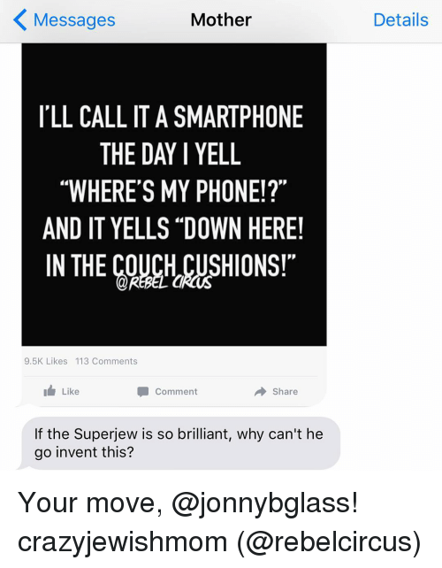 """Motheres: Mother  Messages  ILL CALL IT A SMARTPHONE  THE DAY I YELL  """"WHERE'S MY PHONE!?""""  AND IT YELLS DOWN HERE!  IN THE REBEL a  CUSHIONS!""""  9.5K Likes 113 Comments  Like  Comment  Share  If the Superjew is so brilliant, why can't he  go invent this?  Details Your move, @jonnybglass! crazyjewishmom (@rebelcircus)"""