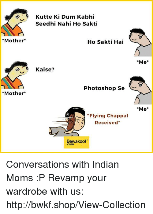 "Memes, Moms, and Photoshop: *Mother  *Mother  Kutte Ki Dum Kabhi  Seedhi Nahi Ho Sakti  Ho Sakti Hai  Kaise?  Photoshop Se  Flying Chappal  Received""  Bewaakoof  Me  Me Conversations with Indian Moms :P  Revamp your wardrobe with us: http://bwkf.shop/View-Collection"