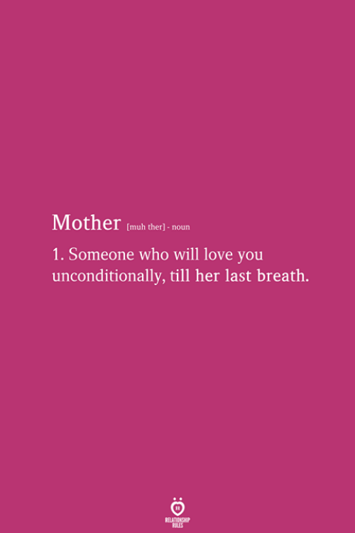 unconditionally: Mother (mub theri noun  1. Someone who will love you  unconditionally, till her last breath.