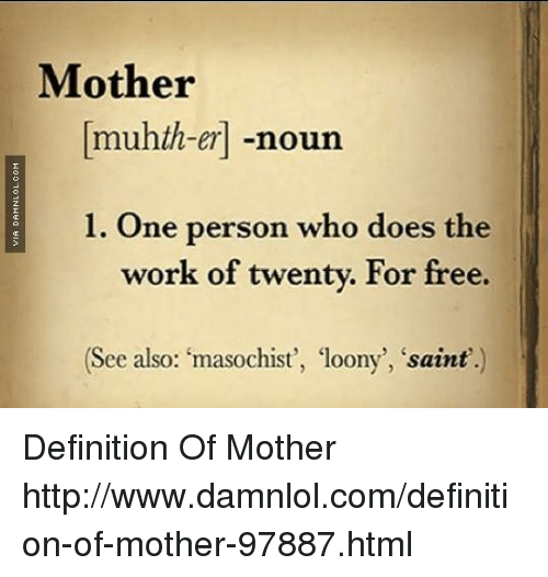 the meaning of a mother The meaning of being a mother is virtually endless a mother is a protector, disciplinarian and friend a mother is a selfless, loving human who must.