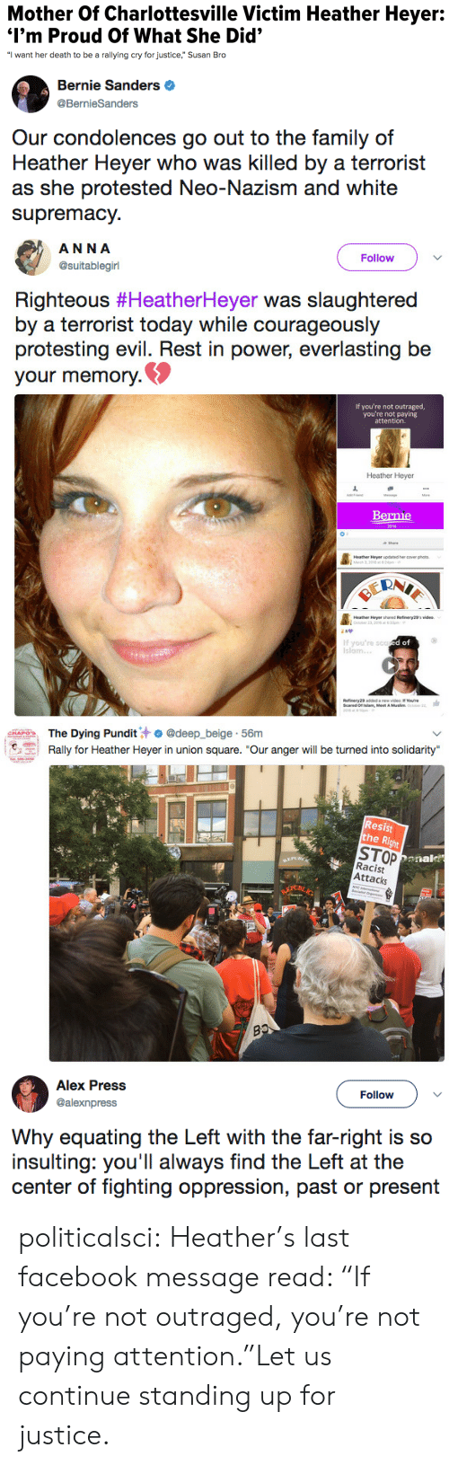 "Donal: Mother Of Charlottesville Victim Heather Heyer:  I'm Proud Of What She Did'  ""I want her death to be a rallying cry for justice,"" Susan Bro   Bernie Sanders  @BernieSanders  Our condolences go out to the family of  Heather Heyer who was killed by a terrorist  as she protested Neo-Nazism and white  supremacy.   ANNA  @suitablegirl  Follow  Righteous #HeatherHeyer was slaughtered  by a terrorist today while courageously  protesting evil. Rest in power, everlasting be  your memory.  If you're not outraged,  you're not paying  attention.  Heather Heyer  Bernie  Heathee Heyer updaned ercover phs  If you're sco  Islam.  d of  slam, Meet A   The Dying Pundit汁. @deep.-beige-56m  Rally for Heather Heyer in union square. ""Our anger will be turned into solidarity  emarin.  Resist  he R  STOP  Racist  Attacks  Donal   Alex Press  @alexnpress  Follow  Why equating the Left with the far-right is so  insulting: you'll always find the Left at the  center of fighting oppression, past or present politicalsci:  Heather's last facebook message read: ""If you're not outraged, you're not paying attention.""Let us continue standing up for justice."