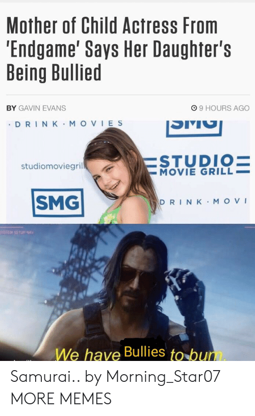gavin: Mother of Child Actress From  'Endgame' Says Her Daughter's  Being Bullied  99 HOURS AGO  BY GAVIN EVANS  DRIN K MOVIES  ESTUDIO=  -MOVIE GRILL  studiomoviegril  SMG  DRINK MOVI  YSTEM SETUP NAV  We have Bullies to bum Samurai.. by Morning_Star07 MORE MEMES