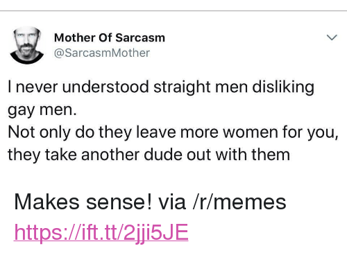 """Dude, Memes, and Women: Mother Of Sarcasm  @SarcasmMother  I never understood straight men disliking  gay men.  Not only do they leave more women for you,  they take another dude out with them <p>Makes sense! via /r/memes <a href=""""https://ift.tt/2jji5JE"""">https://ift.tt/2jji5JE</a></p>"""