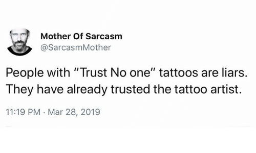 """liars: Mother Of Sarcasm  @SarcasmMother  People with """"Trust No one"""" tattoos are liars.  They have already trusted the tattoo artist.  11:19 PM Mar 28, 2019"""