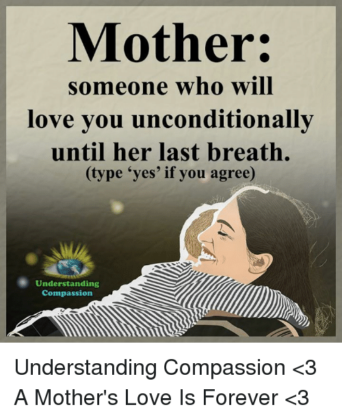 Compassion: Mother:  someone who will  love you unconditionally  until her last breath.  (type 'yes' if you agree)  Understanding  Compassion Understanding Compassion <3  A Mother's Love Is Forever <3