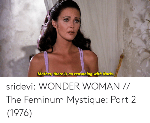 sridevi: Mother there is no reasoning with Nazis sridevi: WONDER WOMAN // The Feminum Mystique: Part 2 (1976)