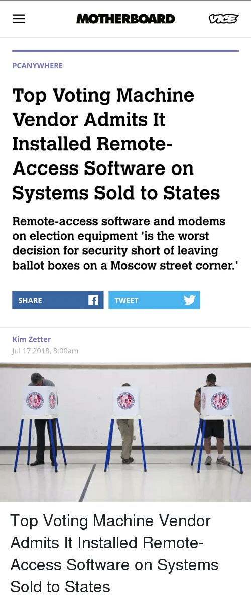 voting machine: MOTHERBOARD  PCANYWHERE  Top Voting Machine  Vendor Admits It  Installed Remote-  Access Software on  Systems Sold to States  Remote-access software and modems  on election equipment 'is the worst  decision for security short of leaving  ballot boxes on a Moscow street corner.  SHARE  TWEET  Kim Zetter  Jul 17 2018, 8:00am Top Voting Machine Vendor Admits It Installed Remote-Access Software on Systems Sold to States